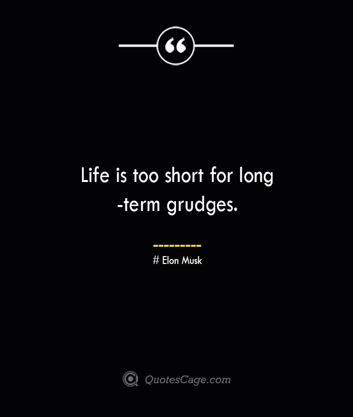 Life is too short for long term grudges.— Elon Musk