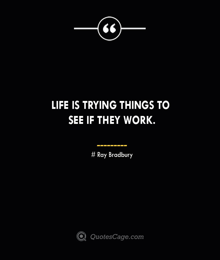 Life is trying things to see if they work.— Ray Bradbury