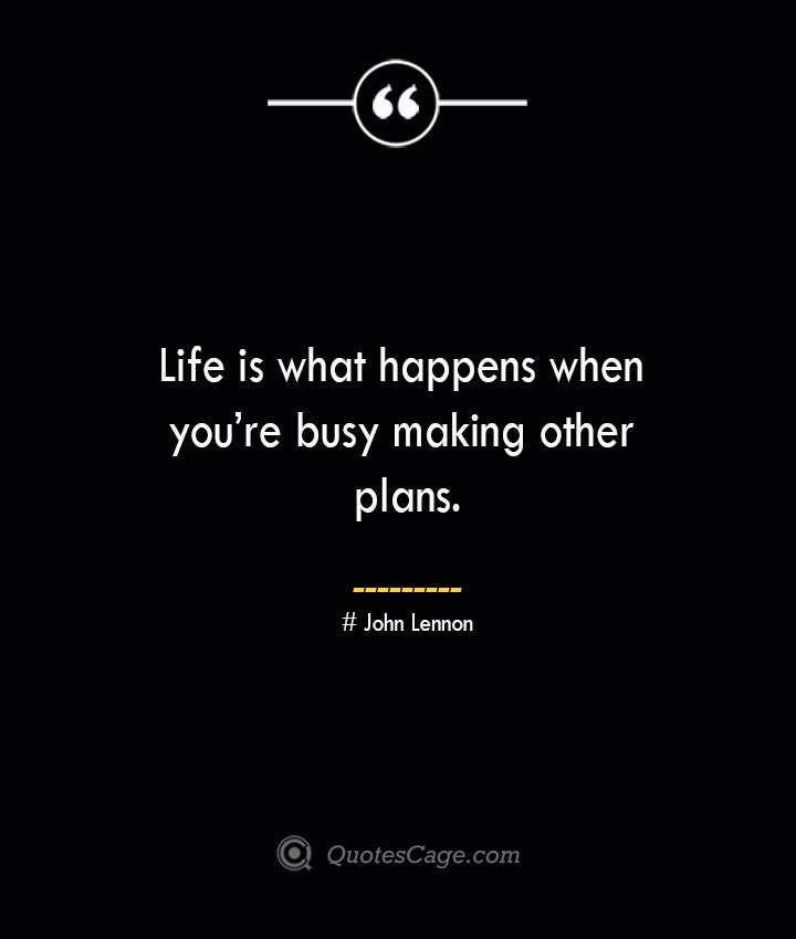 Life is what happens when youre busy making other plans.— John Lennon
