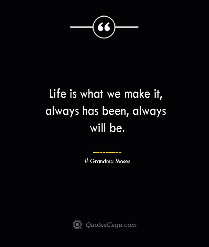 Life is what we make it always has been always will be.— Grandma Moses