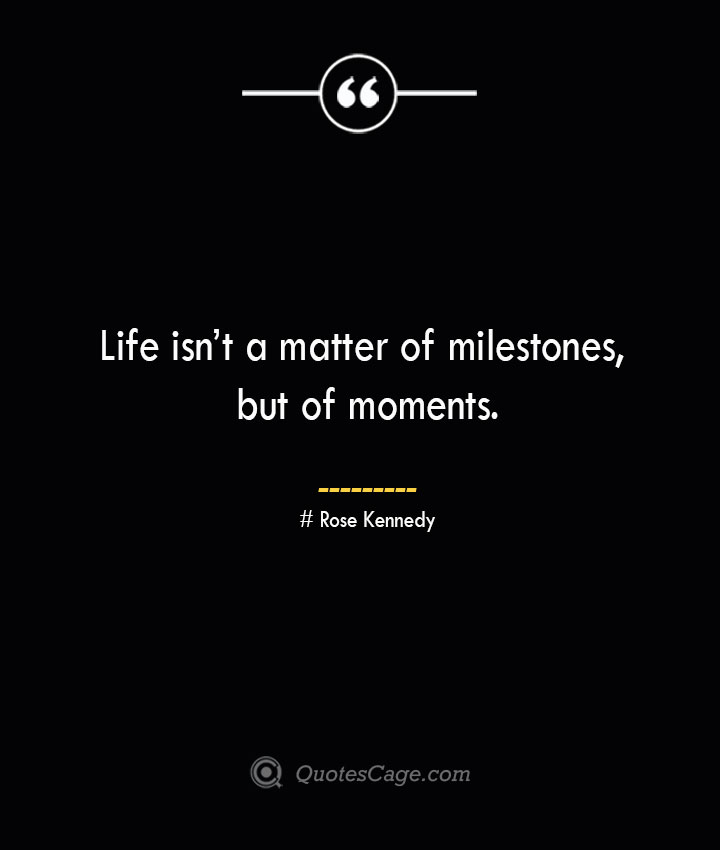 Life isnt a matter of milestones but of moments.— Rose Kennedy