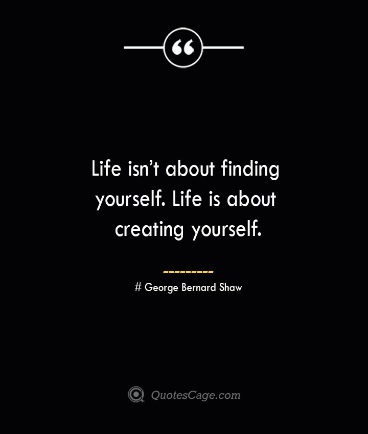 Life isnt about finding yourself. Life is about creating yourself.— George Bernard Shaw
