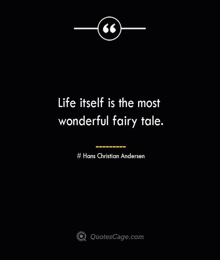 Life itself is the most wonderful fairy tale.— Hans Christian Andersen