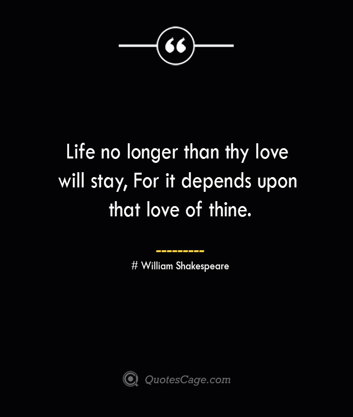 Life no longer than thy love will stay For it depends upon that love of thine.— William Shakespeare