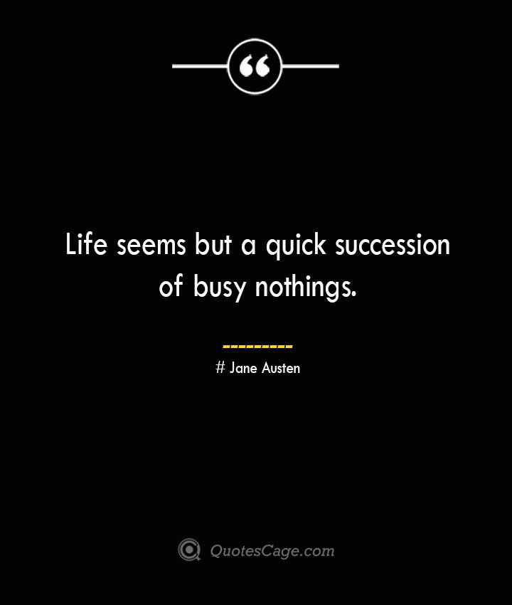 Life seems but a quick succession of busy nothings.— Jane Austen