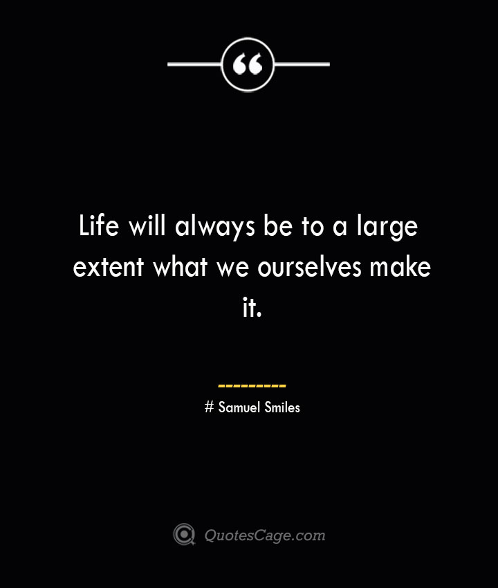 Life will always be to a large extent what we ourselves make it.— Samuel Smiles