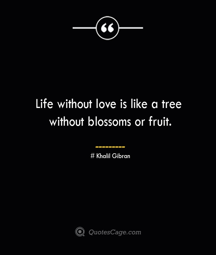Life without love is like a tree without blossoms or fruit.— Khalil Gibran