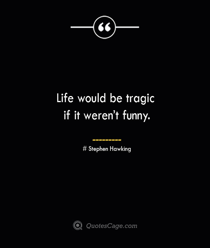 Life would be tragic if it werent funny.— Stephen Hawking