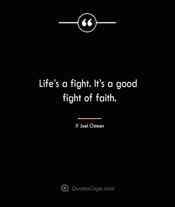 Lifes a fight. Its a good fight of faith.— Joel Osteen