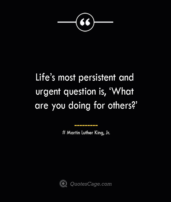 Lifes most persistent and urgent question is 'What are you doing for others— Martin Luther King Jr.