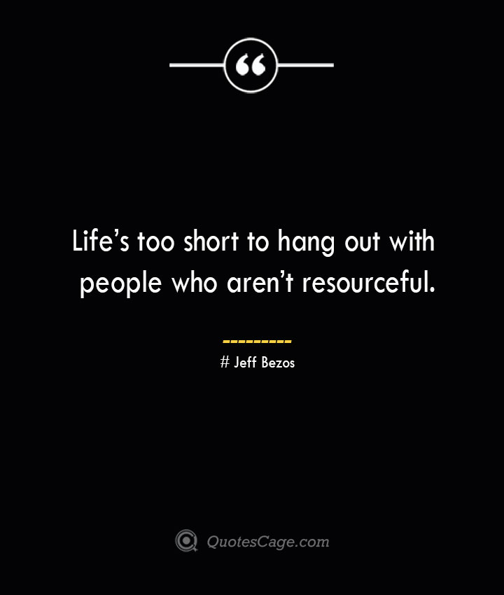 Lifes too short to hang out with people who arent resourceful.— Jeff Bezos