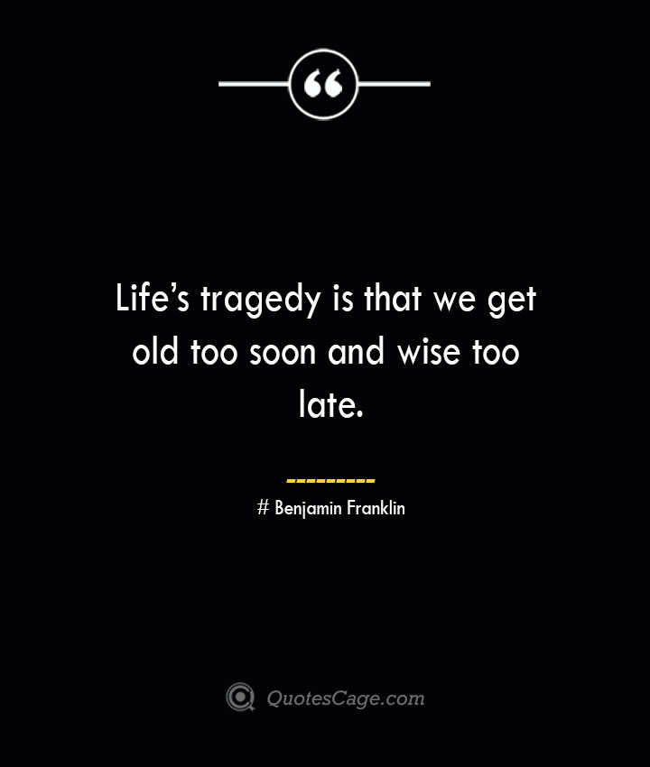 Lifes tragedy is that we get old too soon and wise too late.— Benjamin Franklin