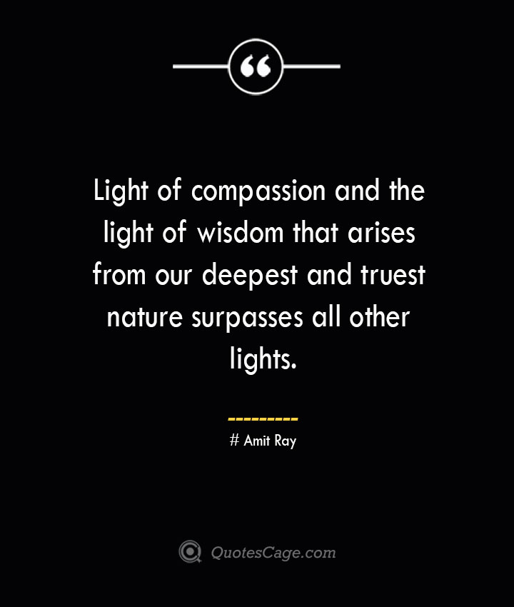 Light of compassion and the light of wisdom that arises from our deepest and truest nature surpasses all other lights.— Amit Ray