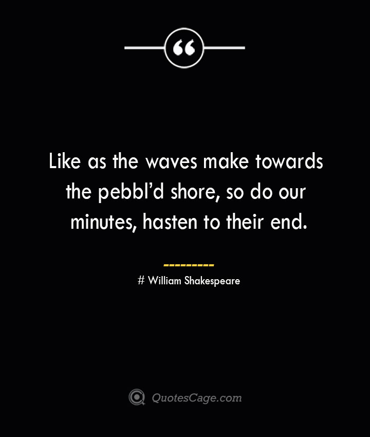 Like as the waves make towards the pebbld shore so do our minutes hasten to their end. William Shakespeare 1