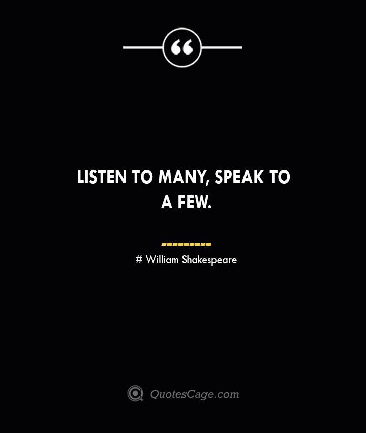 Listen to many speak to a few. William Shakespeare