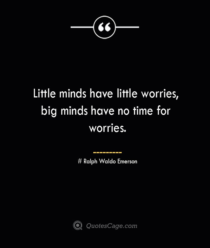 Little minds have little worries big minds have no time for worries.— Ralph Waldo Emerson