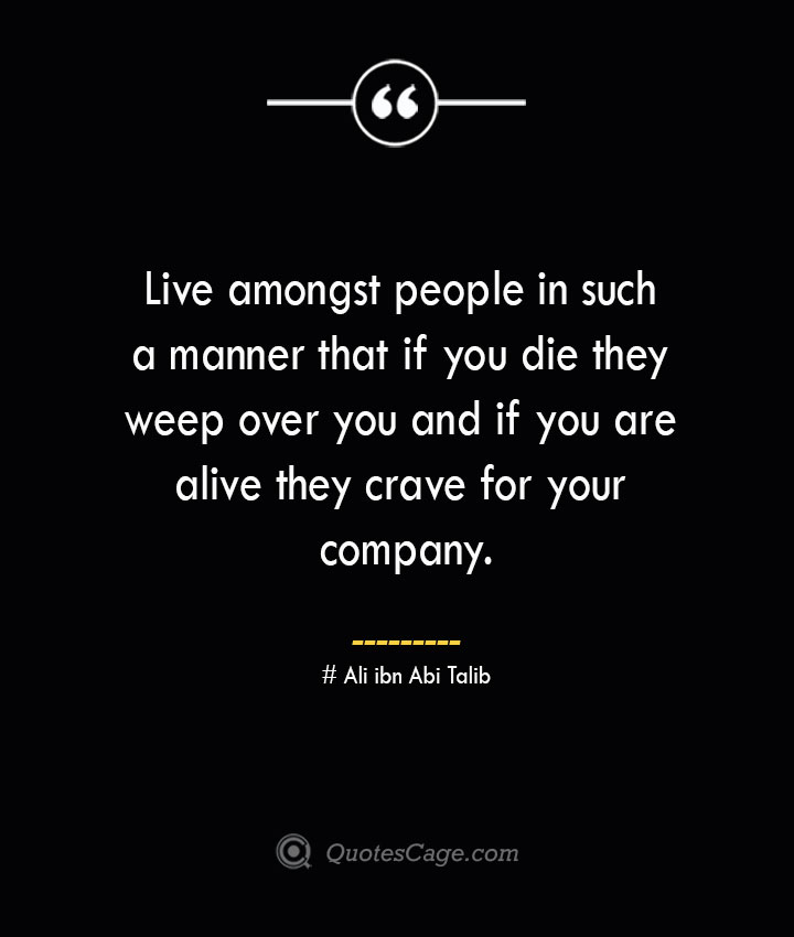 Live amongst people in such a manner that if you die they weep over you and if you are alive they crave for your company.— Ali ibn Abi Talib