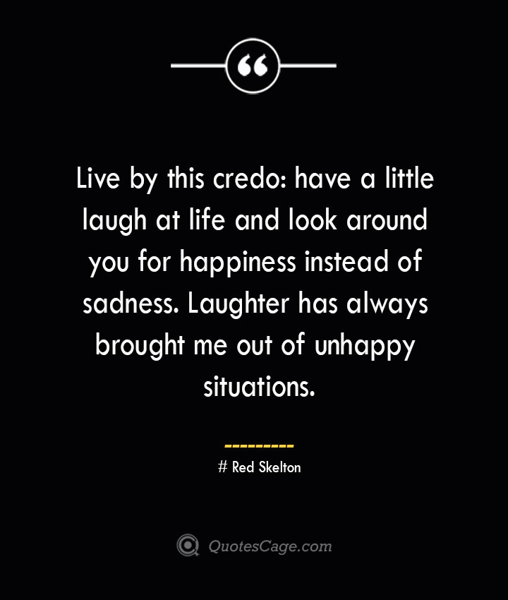 Live by this credo have a little laugh at life and look around you for happiness instead of sadness. Laughter has always brought me out of unhappy situations.— Red Skelton