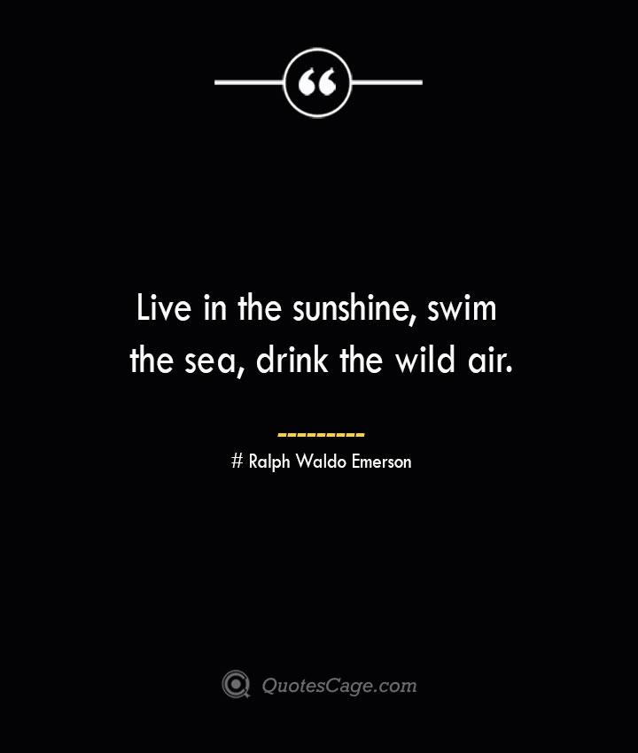 Live in the sunshine swim the sea drink the wild air.— Ralph Waldo Emerson 1