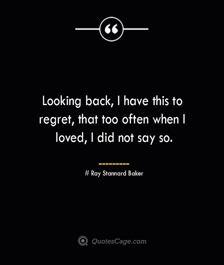 Looking back I have this to regret that too often when I loved I did not say so.— Ray Stannard Baker