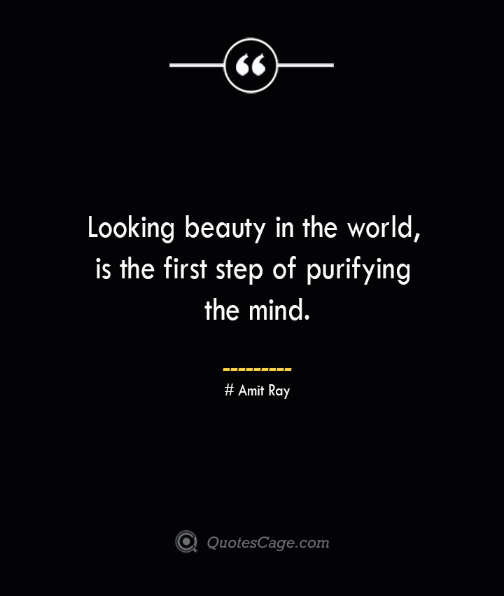 Looking beauty in the world is the first step of purifying the mind.— Amit Ray