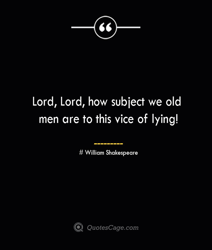 Lord Lord how subject we old men are to this vice of lying William Shakespeare