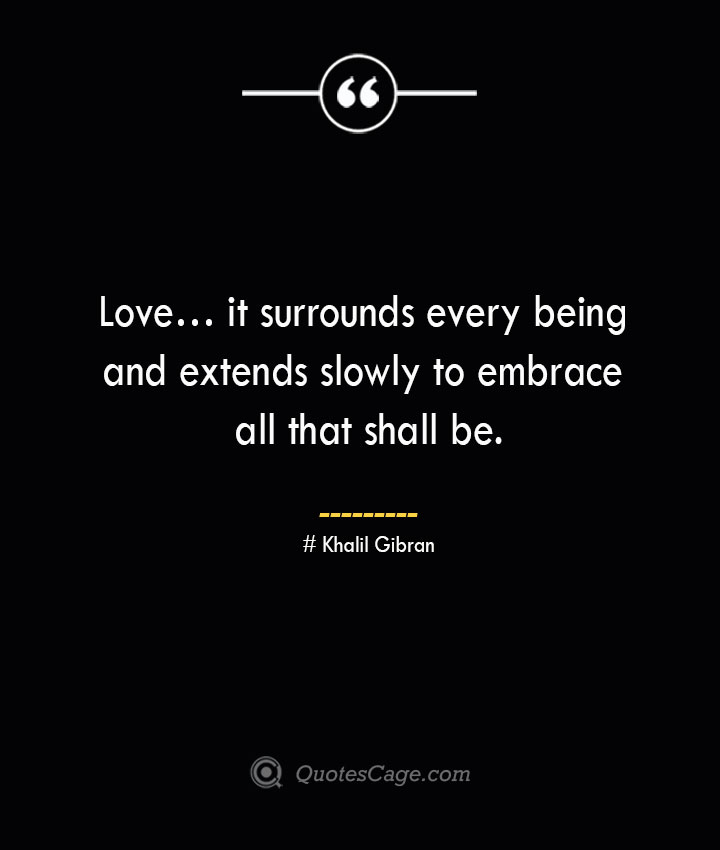 Love… it surrounds every being and extends slowly to embrace all that shall be.— Khalil Gibran