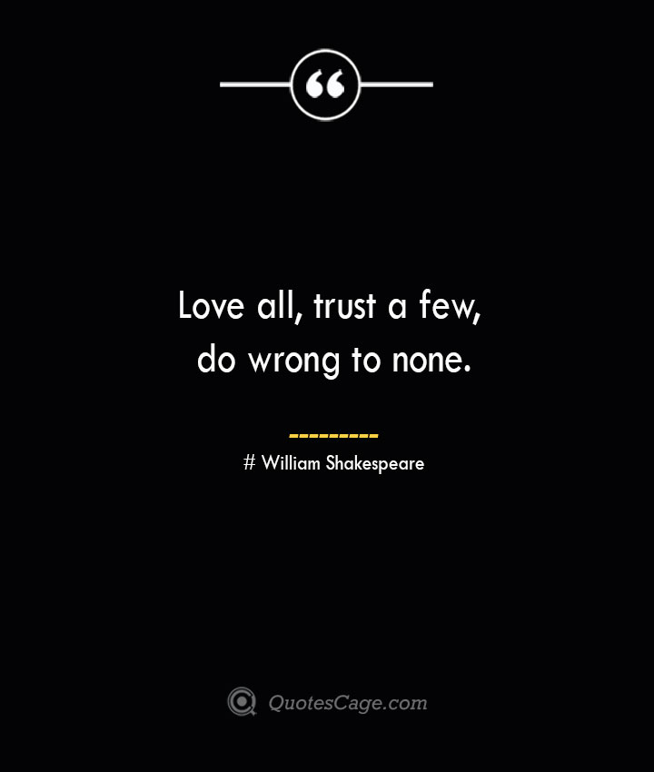 Love all trust a few do wrong to none. William Shakespeare
