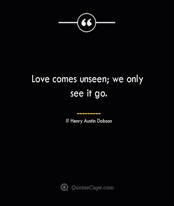 Love comes unseen we only see it go.— Henry Austin Dobson