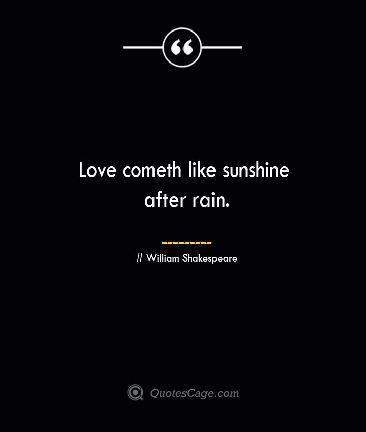 Love cometh like sunshine after rain. William Shakespeare