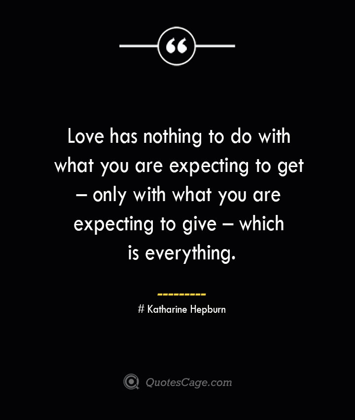 Love has nothing to do with what you are expecting to get – only with what you are expecting to give – which is everything.— Katharine Hepburn