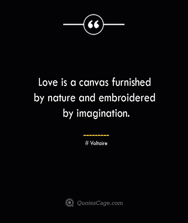 Love is a canvas furnished by nature and embroidered by imagination.— Voltaire 1