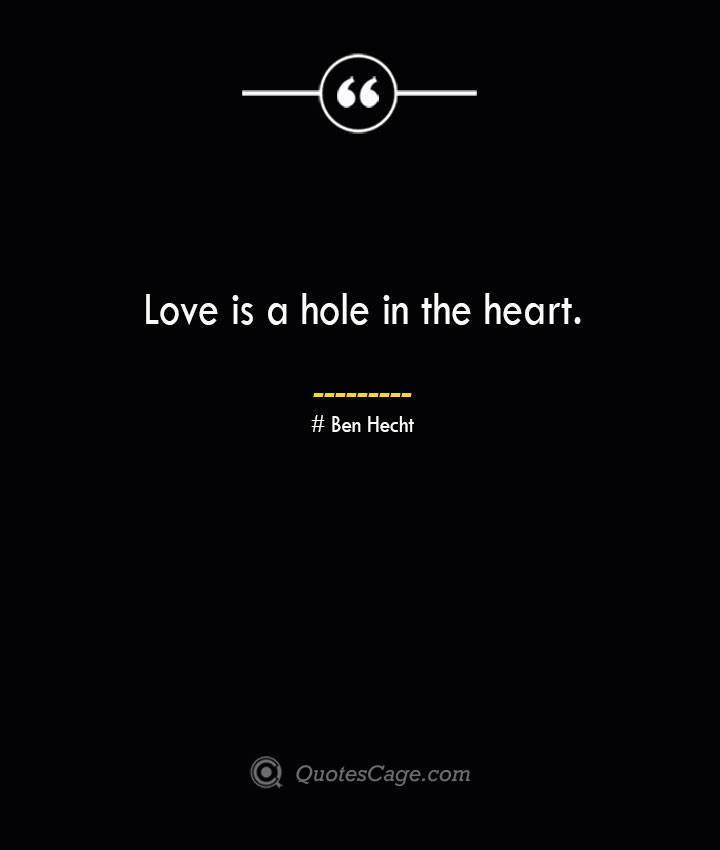 Love is a hole in the heart.— Ben Hecht