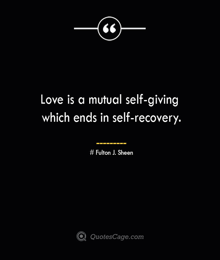 Love is a mutual self giving which ends in self recovery.— Fulton J. Sheen