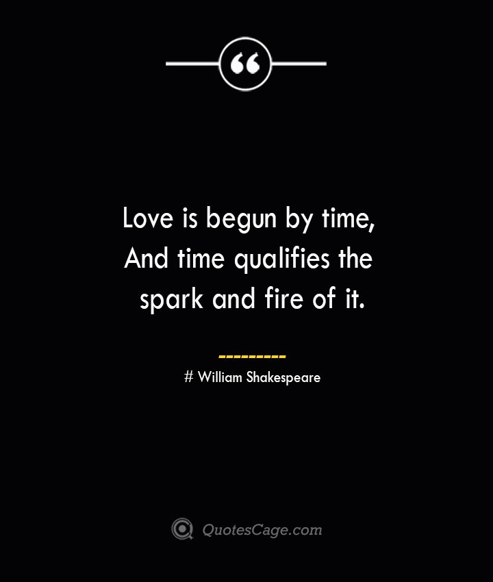Love is begun by time And time qualifies the spark and fire of it. William Shakespeare