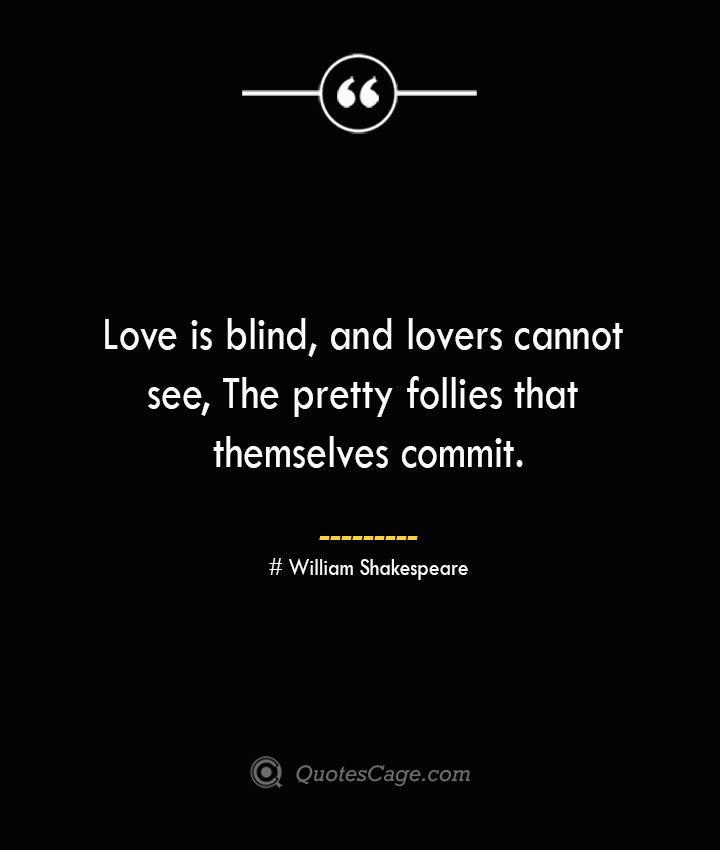 Love is blind and lovers cannot see The pretty follies that themselves commit.— William Shakespeare