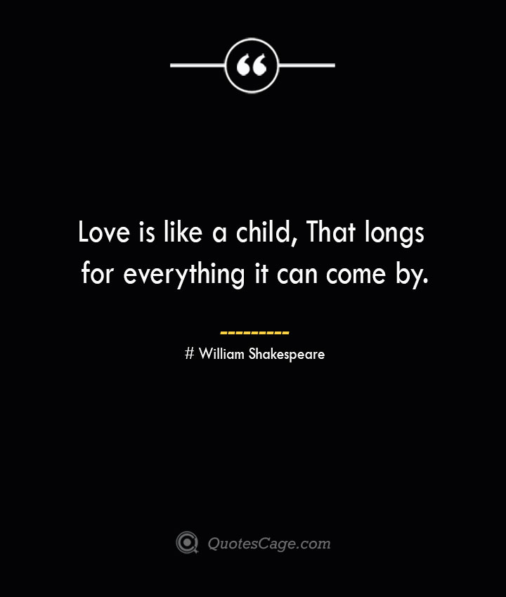 Love is like a child That longs for everything it can come by.— William Shakespeare