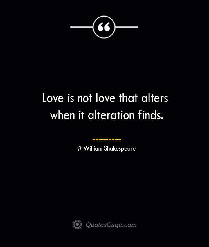 Love is not love that alters when it alteration finds. William Shakespeare