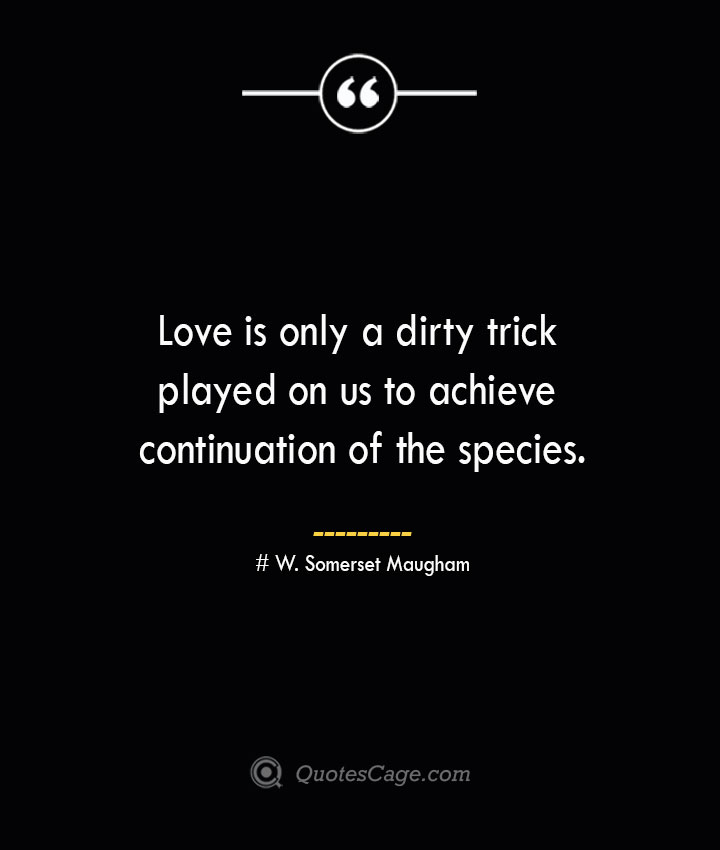 Love is only a dirty trick played on us to achieve continuation of the species.— W. Somerset Maugham