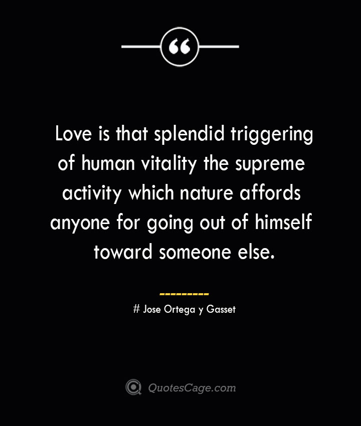 Love is that splendid triggering of human vitality the supreme activity which nature affords anyone for going out of himself toward someone else.— Jose Ortega y Gasset