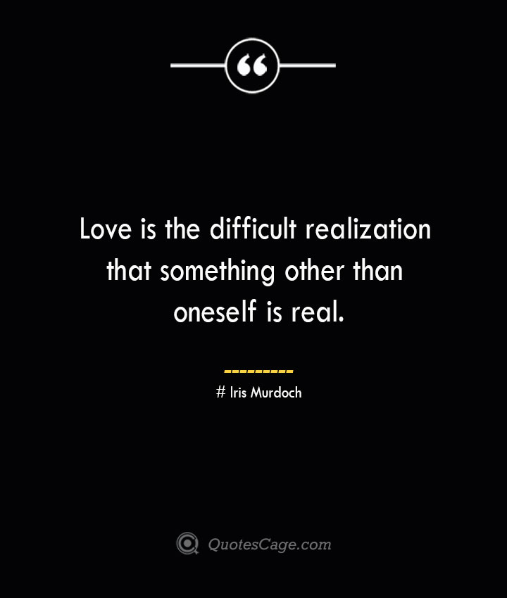 Love is the difficult realization that something other than oneself is real.— Iris Murdoch