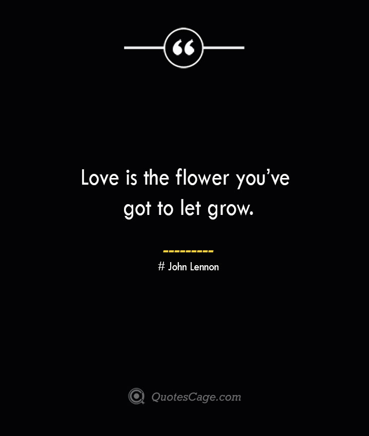 Love is the flower youve got to let grow.— John Lennon