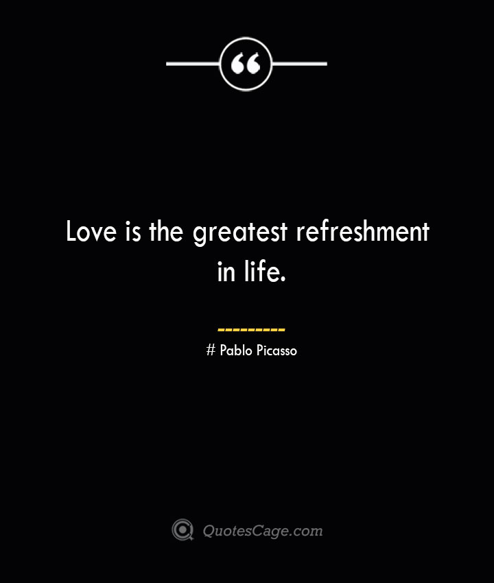 Love is the greatest refreshment in life.— Pablo Picasso