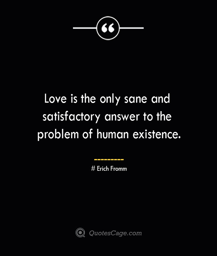 Love is the only sane and satisfactory answer to the problem of human existence.— Erich Fromm