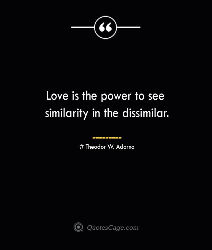 Love is the power to see similarity in the dissimilar.— Theodor W. Adorno