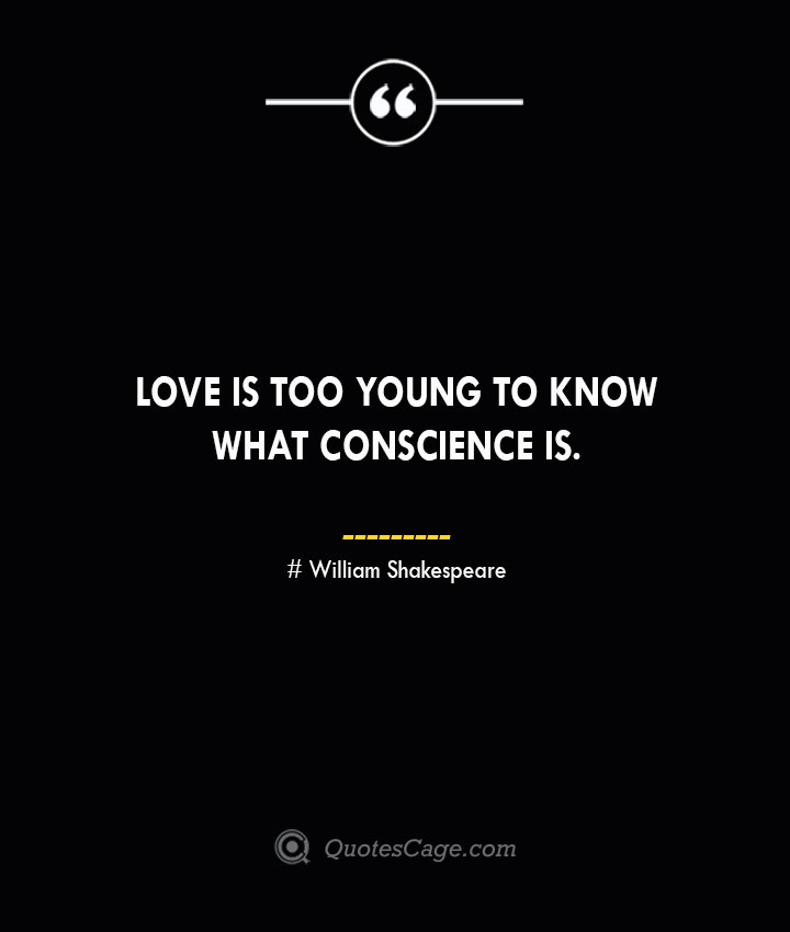 Love is too young to know what conscience is. William Shakespeare