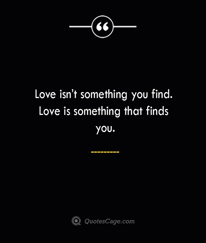 Love isnt something you find. Love is something that finds you. 1