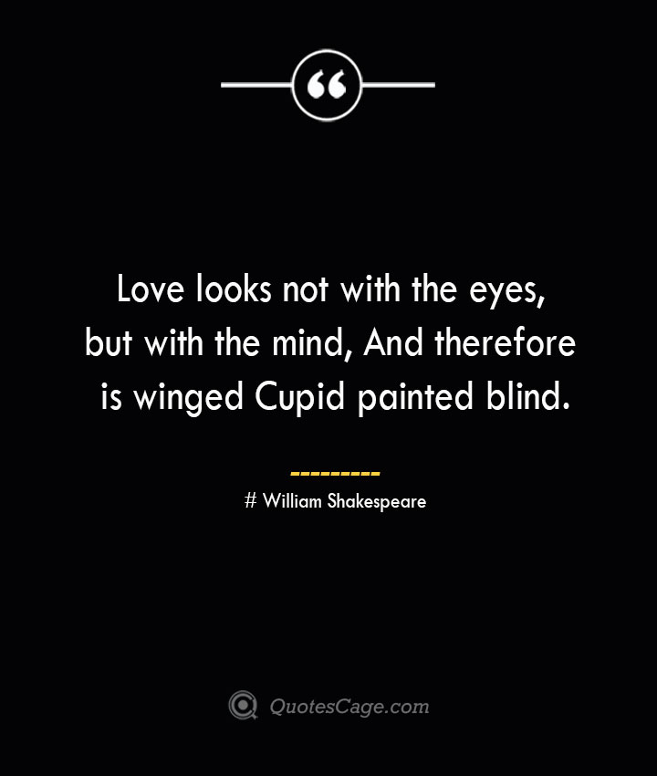 Love looks not with the eyes but with the mind And therefore is winged Cupid painted blind.— William Shakespeare 1