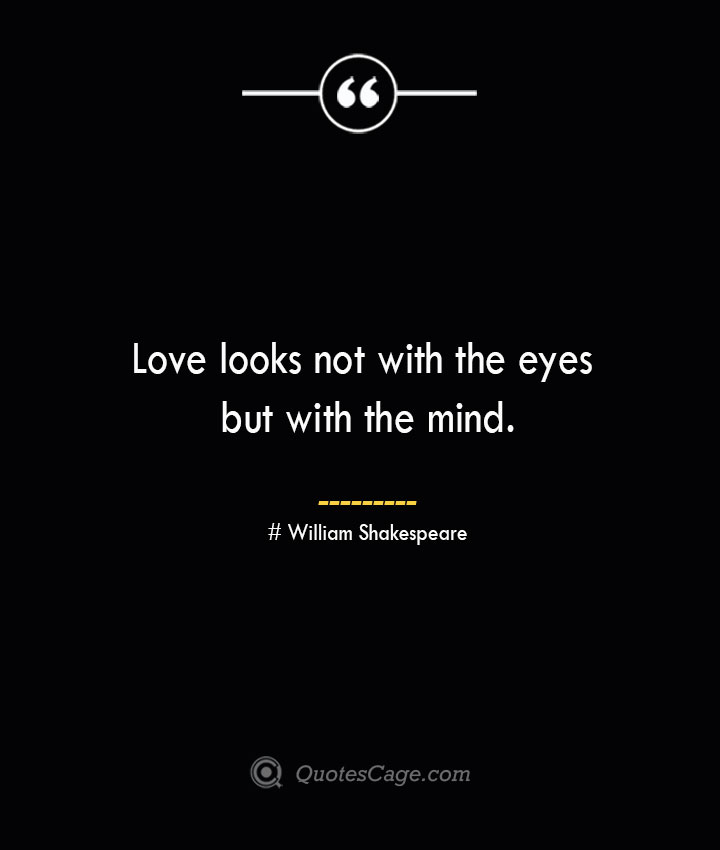 Love looks not with the eyes but with the mind. William Shakespeare 1