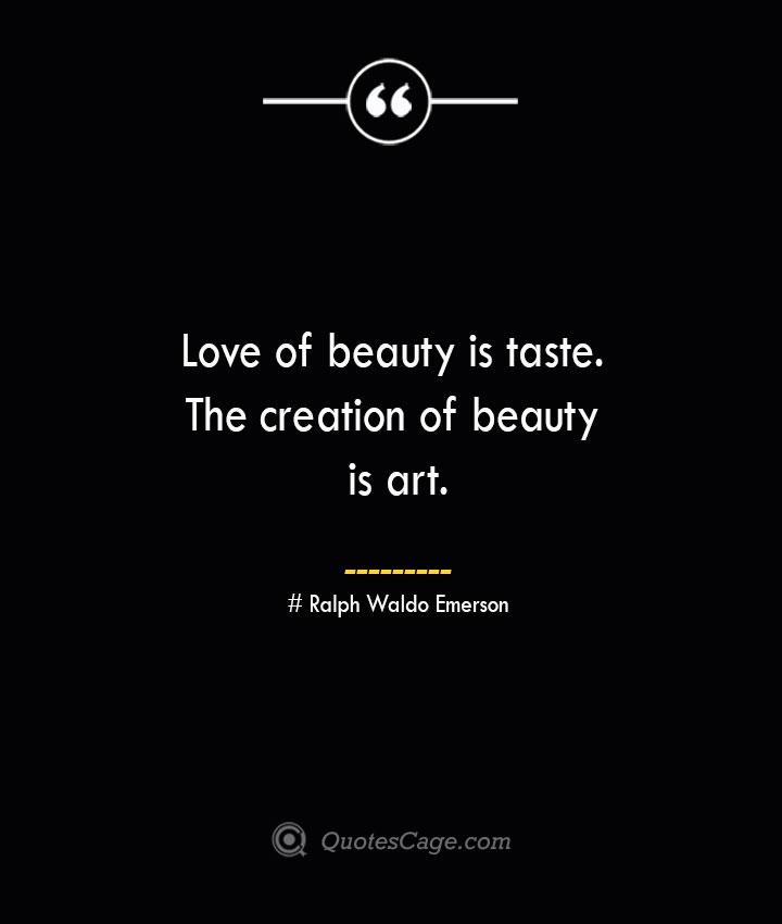 Love of beauty is taste. The creation of beauty is art.— Ralph Waldo Emerson
